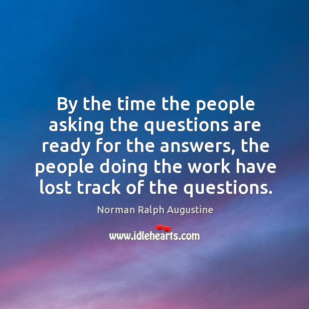 By the time the people asking the questions are ready for the answers Norman Ralph Augustine Picture Quote