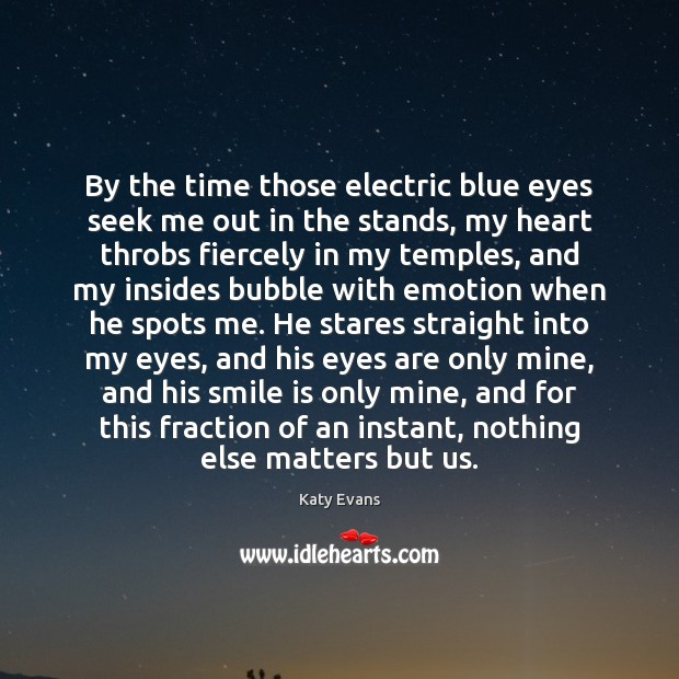 Katy Evans Picture Quote image saying: By the time those electric blue eyes seek me out in the