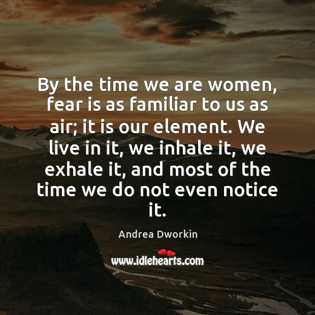 By the time we are women, fear is as familiar to us Andrea Dworkin Picture Quote