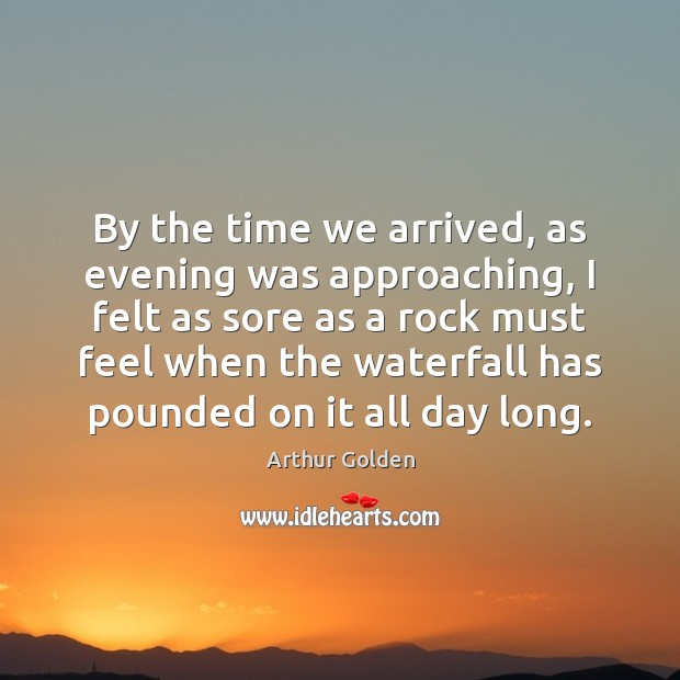 By the time we arrived, as evening was approaching, I felt as Arthur Golden Picture Quote