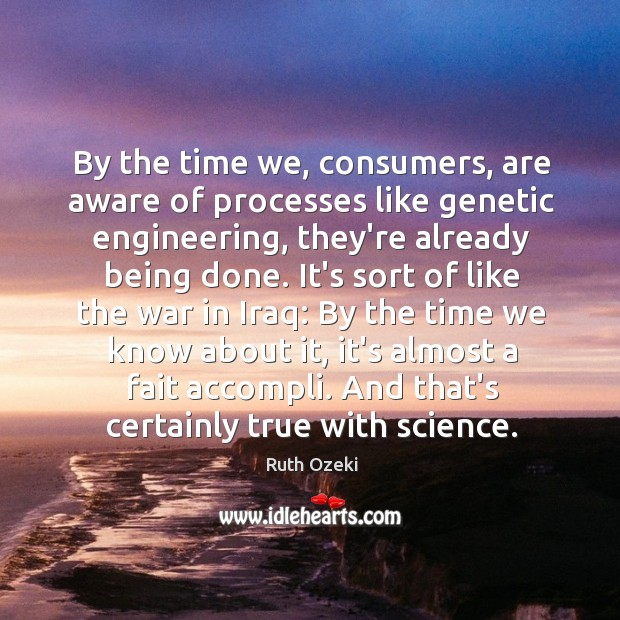By the time we, consumers, are aware of processes like genetic engineering, Ruth Ozeki Picture Quote