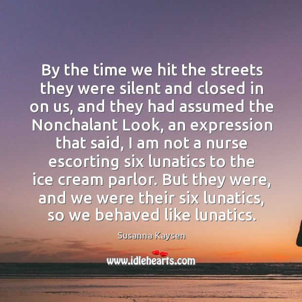By the time we hit the streets they were silent and closed Susanna Kaysen Picture Quote