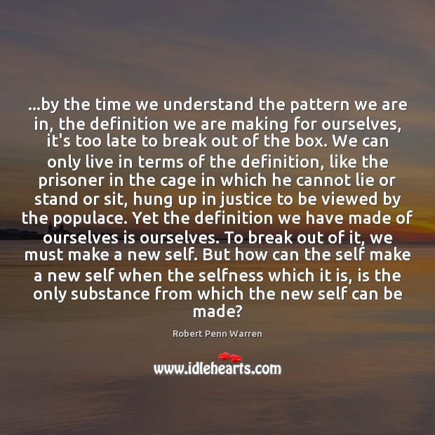 …by the time we understand the pattern we are in, the definition Robert Penn Warren Picture Quote