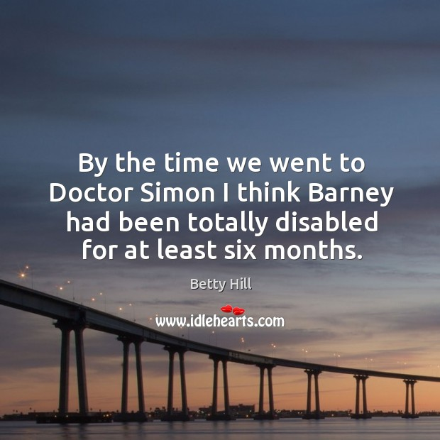 By the time we went to doctor simon I think barney had been totally disabled for at least six months. Betty Hill Picture Quote