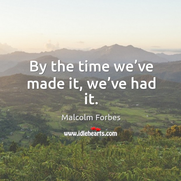 By the time we've made it, we've had it. Image