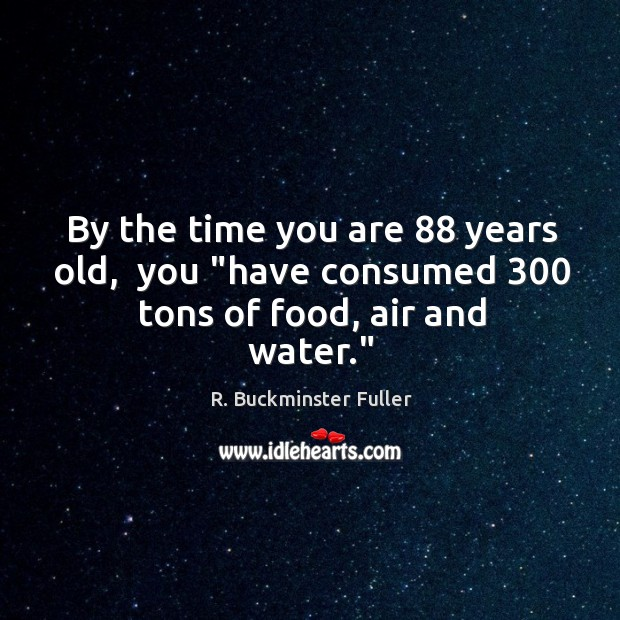 """By the time you are 88 years old,  you """"have consumed 300 tons of food, air and water."""" Image"""