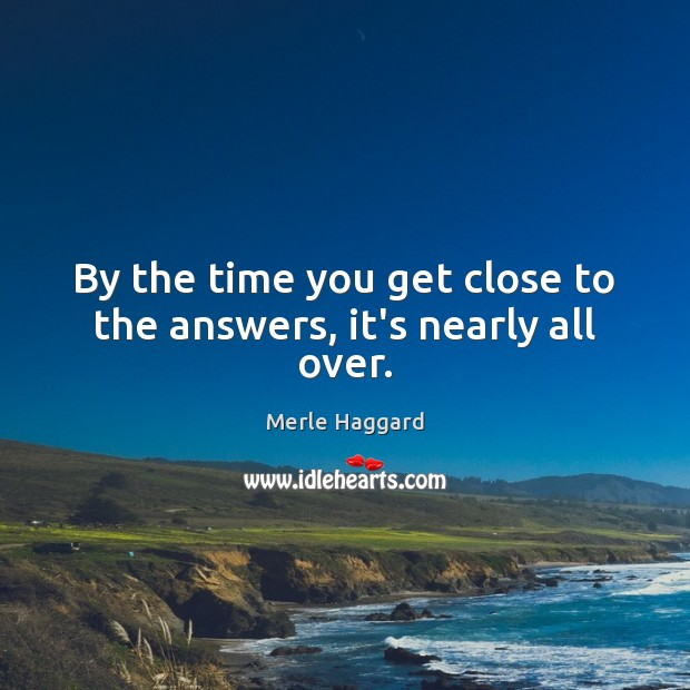 By the time you get close to the answers, it's nearly all over. Merle Haggard Picture Quote