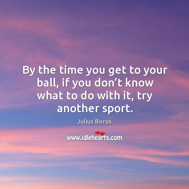 By the time you get to your ball, if you don't know what to do with it, try another sport. Image