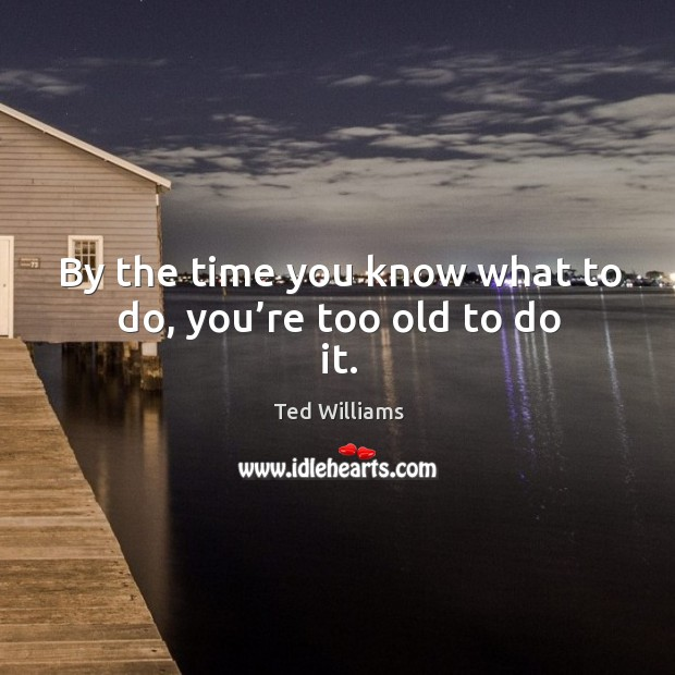 By the time you know what to do, you're too old to do it. Image
