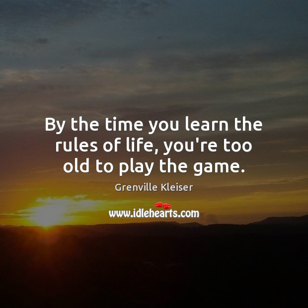By the time you learn the rules of life, you're too old to play the game. Grenville Kleiser Picture Quote