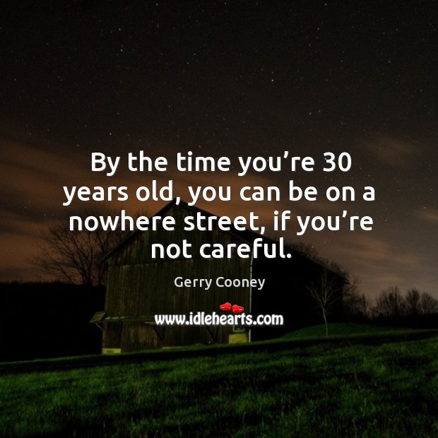 By the time you're 30 years old, you can be on a nowhere street, if you're not careful. Image