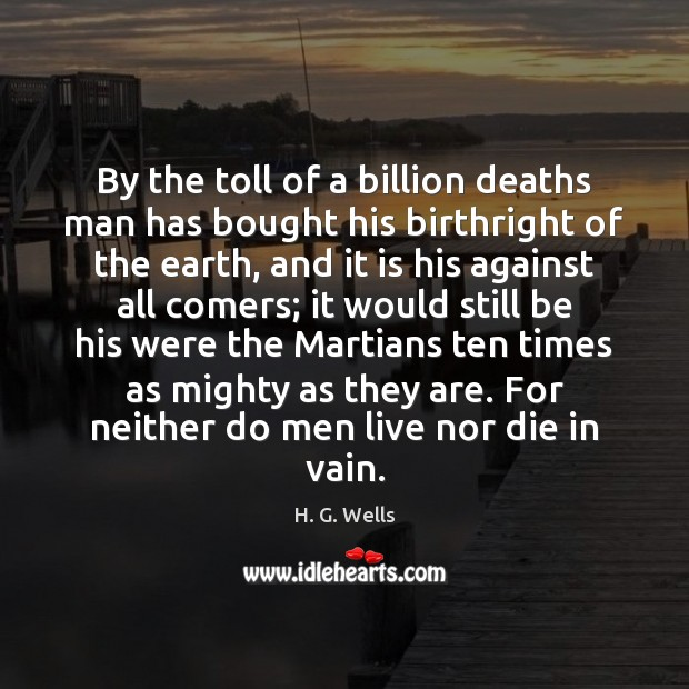 By the toll of a billion deaths man has bought his birthright H. G. Wells Picture Quote