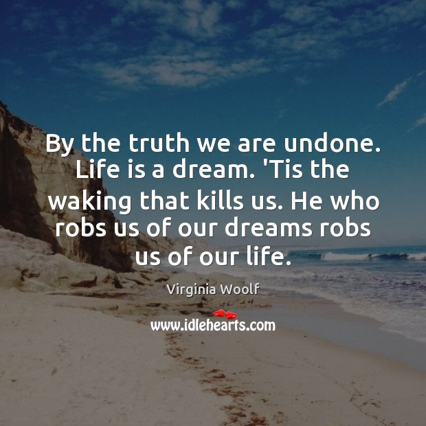 By the truth we are undone. Life is a dream. 'Tis the Image