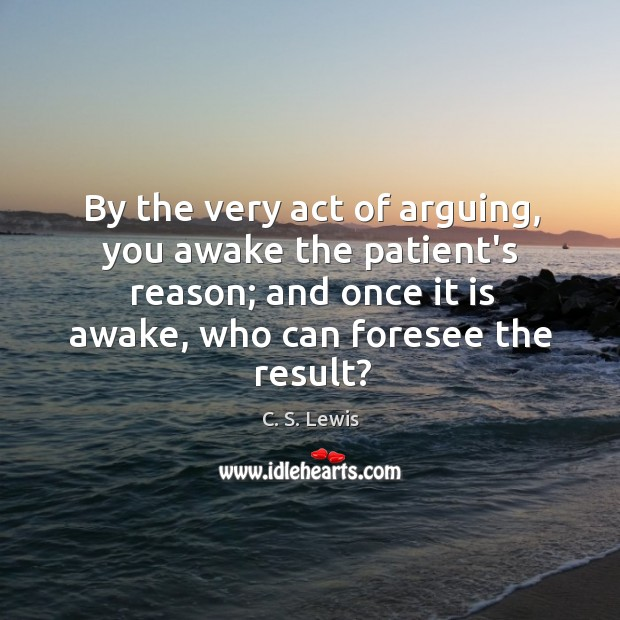 By the very act of arguing, you awake the patient's reason; and Image