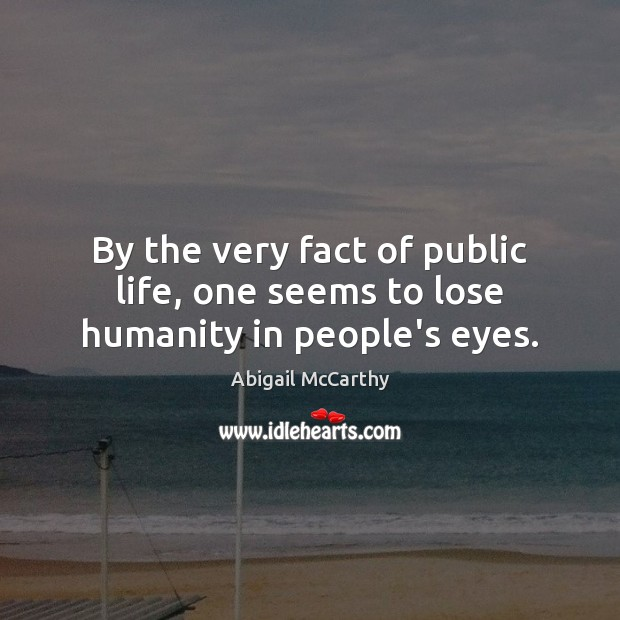 By the very fact of public life, one seems to lose humanity in people's eyes. Image