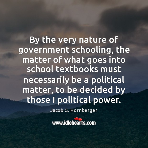 By the very nature of government schooling, the matter of what goes Jacob G. Hornberger Picture Quote