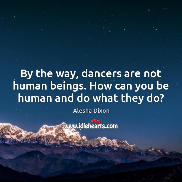 Image, By the way, dancers are not human beings. How can you be human and do what they do?