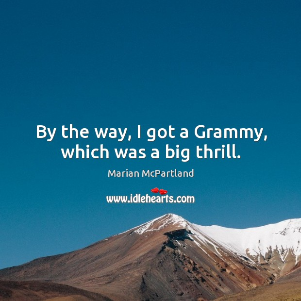 By the way, I got a Grammy, which was a big thrill. Marian McPartland Picture Quote