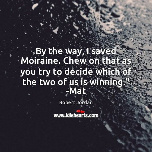 By the way, I saved Moiraine. Chew on that as you try Robert Jordan Picture Quote