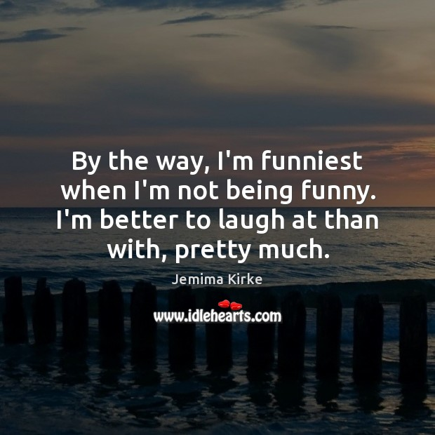 By the way, I'm funniest when I'm not being funny. I'm better Jemima Kirke Picture Quote