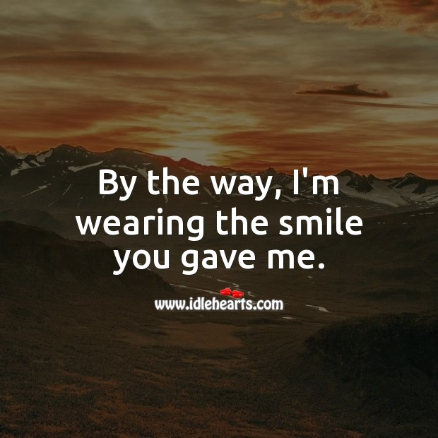 By the way, I'm wearing the smile you gave me. Love Quotes for Him Image