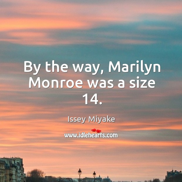 By the way, marilyn monroe was a size 14. Image