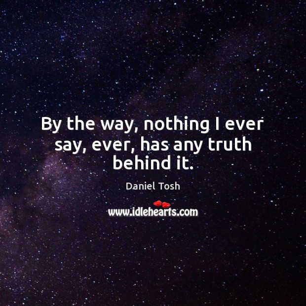 By the way, nothing I ever say, ever, has any truth behind it. Daniel Tosh Picture Quote