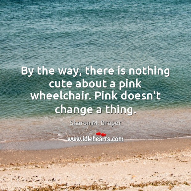 By the way, there is nothing cute about a pink wheelchair. Pink doesn't change a thing. Image