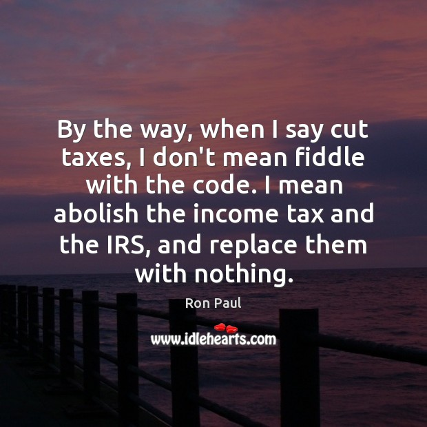 Image, By the way, when I say cut taxes, I don't mean fiddle