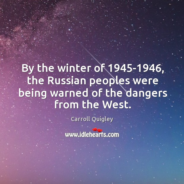 By the winter of 1945-1946, the russian peoples were being warned of the dangers from the west. Carroll Quigley Picture Quote