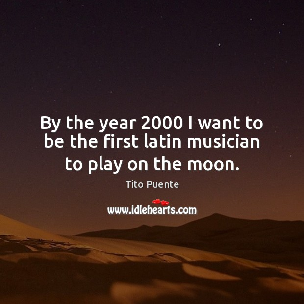By the year 2000 I want to be the first latin musician to play on the moon. Image