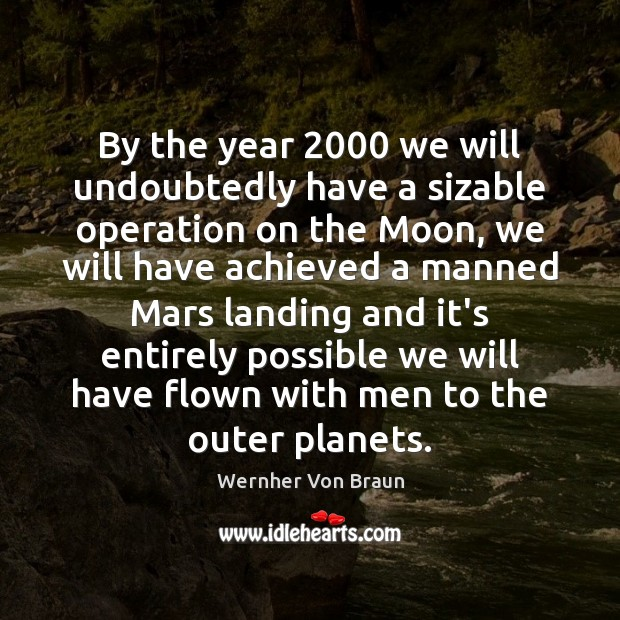 By the year 2000 we will undoubtedly have a sizable operation on the Wernher Von Braun Picture Quote