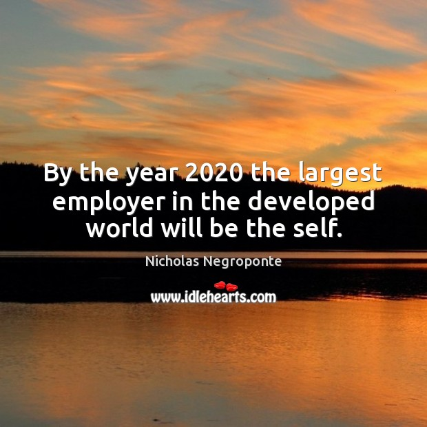 By the year 2020 the largest employer in the developed world will be the self. Image