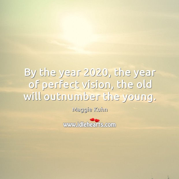 By the year 2020, the year of perfect vision, the old will outnumber the young. Image