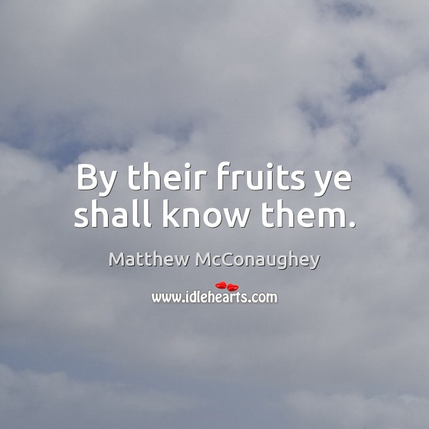 By their fruits ye shall know them. Matthew McConaughey Picture Quote