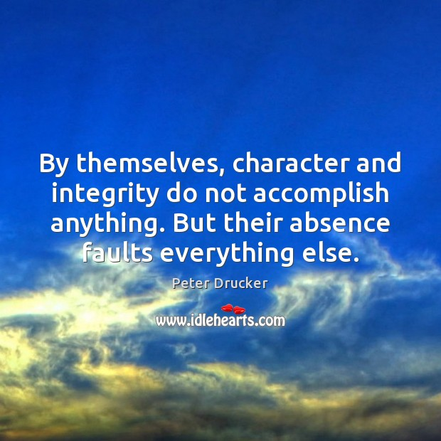 By themselves, character and integrity do not accomplish anything. But their absence Image