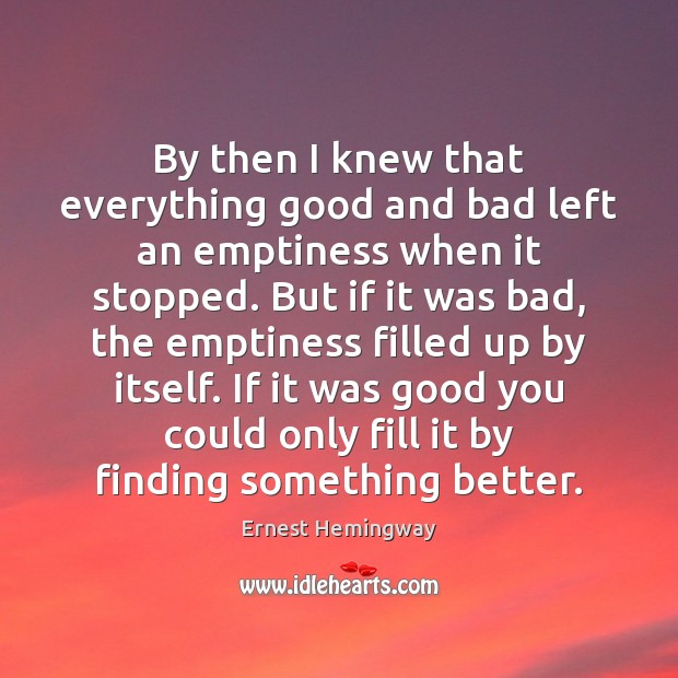 By then I knew that everything good and bad left an emptiness Ernest Hemingway Picture Quote