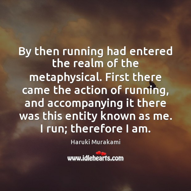 By then running had entered the realm of the metaphysical. First there Image