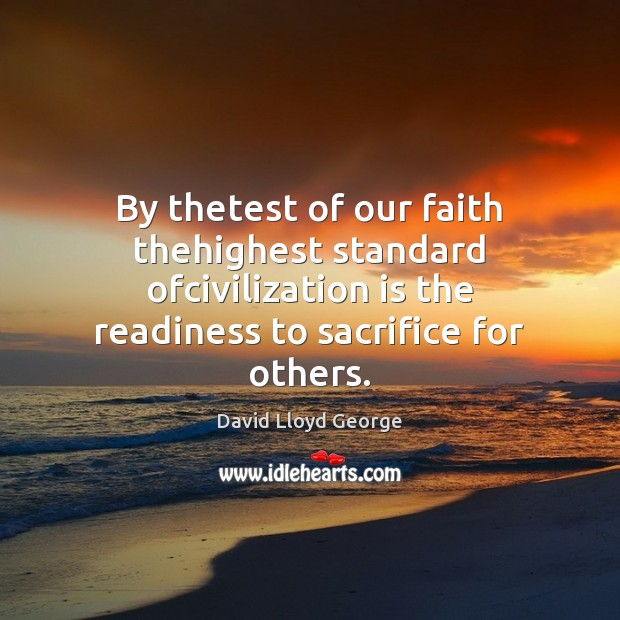 Image, By thetest of our faith thehighest standard ofcivilization is the readiness to