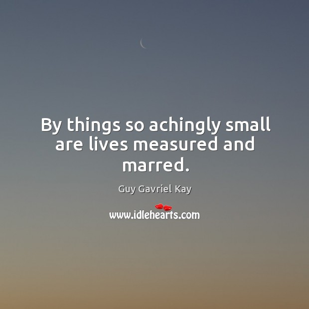 By things so achingly small are lives measured and marred. Guy Gavriel Kay Picture Quote