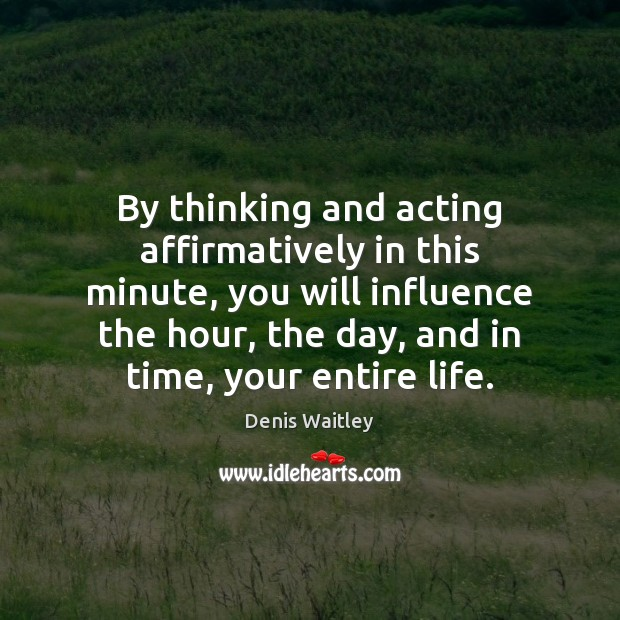 Image, By thinking and acting affirmatively in this minute, you will influence the