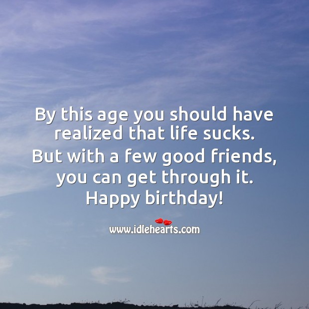By this age you should have realized that life sucks. Anyway Happy birthday! Birthday Messages for Friend Image