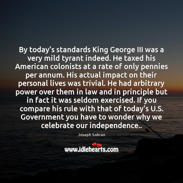 By today's standards King George III was a very mild tyrant Image