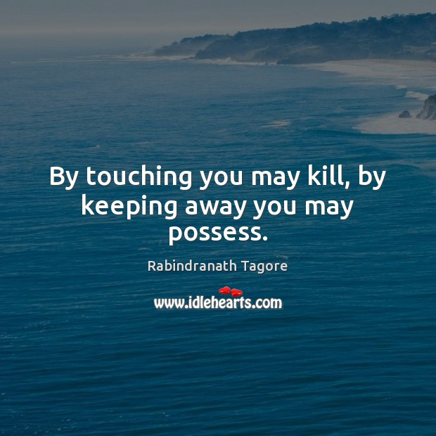 Image, By touching you may kill, by keeping away you may possess.
