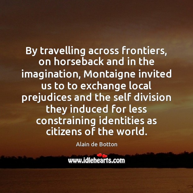 By travelling across frontiers, on horseback and in the imagination, Montaigne invited Image