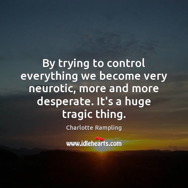 By trying to control everything we become very neurotic, more and more Image