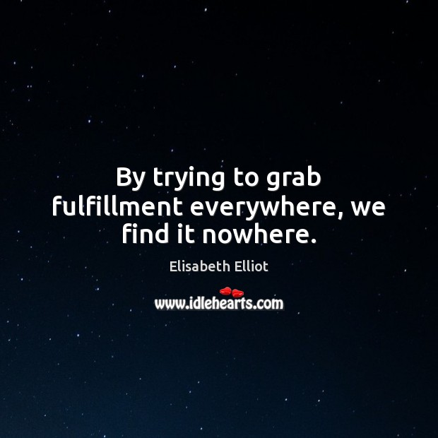 Image, By trying to grab fulfillment everywhere, we find it nowhere.