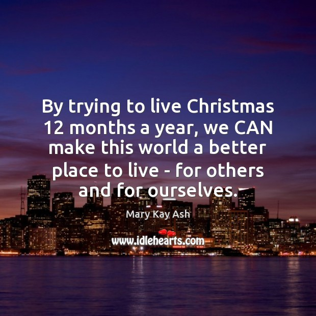 By trying to live Christmas 12 months a year, we CAN make this Mary Kay Ash Picture Quote