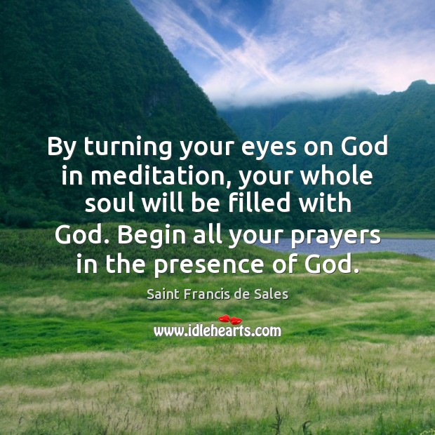 By turning your eyes on God in meditation, your whole soul will Saint Francis de Sales Picture Quote