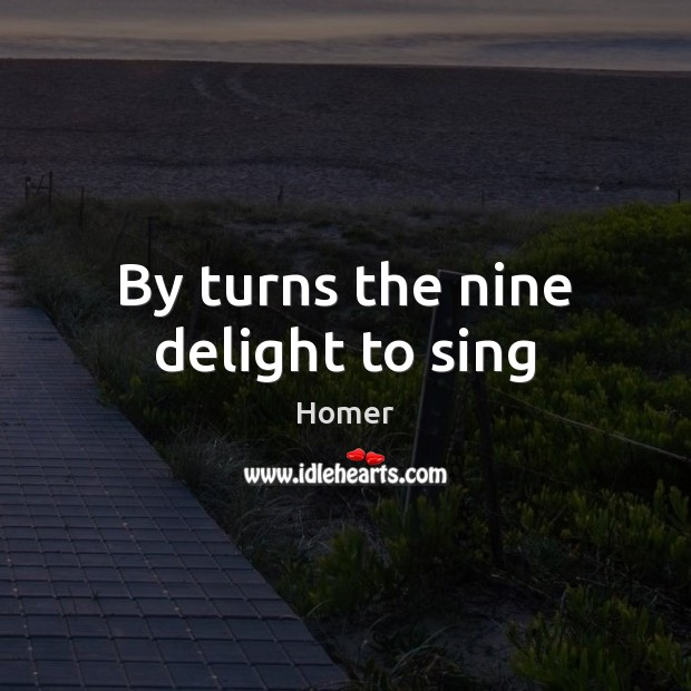 By turns the nine delight to sing Homer Picture Quote